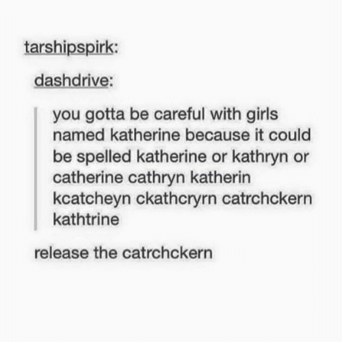 Girls, Memes, and Be Careful: tarshipspirk:  dashdrive:  you gotta be careful with girls  named katherine because it could  be spelled katherine or kathryn or  catherine cathryn katherin  kcatcheyn ckathcryrn catrchckern  kathtrine  release the catrchckern