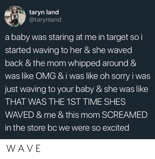 Like Omg: taryn land  @tarynland  a baby was staring at me in target so i  started waving to her & she waved  back & the mom whipped around &  was like OMG &i was like oh sorry i was  just waving to your baby & she was like  THAT WAS THE 1ST TIME SHES  WAVED & me & this mom SCREAMED  in the store bc we were so excited W A V E