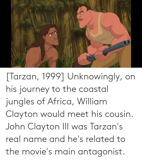 Tarzan: [Tarzan, 1999] Unknowingly, on his journey to the coastal jungles of Africa, William Clayton would meet his cousin. John Clayton III was Tarzan's real name and he's related to the movie's main antagonist.