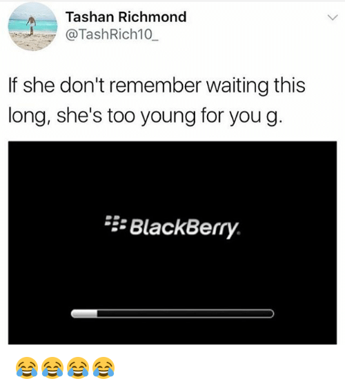 BlackBerry: Tashan Richmond  @TashRich10  If she don't remember waiting this  long, she's too young for you g  BlackBerry. 😂😂😂😂