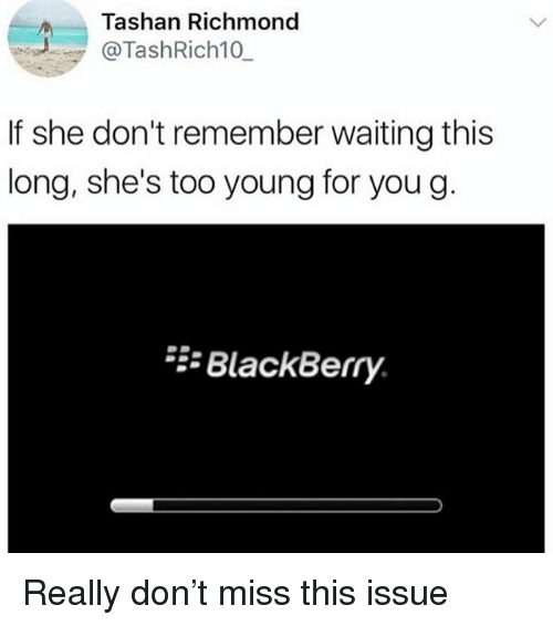 BlackBerry, Girl Memes, and Waiting...: Tashan Richmond  @TashRich10  If she don't remember waiting this  long, she's too young for you g  BlackBerry Really don't miss this issue
