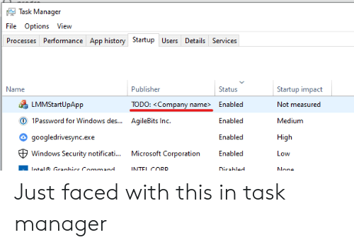 Inc: Task Manager  File Options View  Processes Performance App history Startup Users Details Services  Name  Publisher  Status  Startup impact  LMMStartUpApp  TODO: <Company name>  Enabled  Not measured  O 1Password for Windows des...  AqileBits Inc.  Enabled  Medium  googledrivesync.exe  Enabled  High  Microsoft Corporation  Windows Security notificati...  Enabled  Low  Intel Granhice Command  INTEL CORD  Dicabled  None Just faced with this in task manager