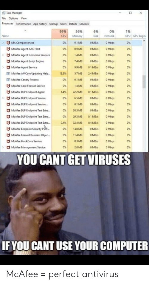 antivirus: Task Manager  O X  File Options View  Processes Performance App history Startup Users Details Services  996  56%  6%  0%  196  GPU GPU Engin  Disk  Name  CPU  Memory  Network  MA Compat service  0%  9.1 MB  O MB/s  O Mbps  0%  McAfee Agent AAC Host  0%  0.9 MB  O MB/  O Mbps  0%  McAfee Agent Common Services  4 MB  O Mbps  0%  O MB/s  0%  McAfee Agent Script Engine  0%  7.4 MB  O MB/S  OMbps  0%  McAfee Agent Service  0%  9.9 MB  0.1 MB/s  OMbps  0%  O Mbps  McAfee AMCore Updating Help  15.5%  5.7 MB  24 MB/s  0%  0.1 MB  OMbps  McAfee Canary Process  0%  O MB/s  0%  McAfee Core Firewall Service  O MB/s  14 MB  OMbps  0%  0%  McAfee DLP Endpoint Agent  42.2 MB  O Mbps  1.4%  0.1 MB/s  0%  OMbps  OMB/S  McAfee DLP Endpoint Service  0%  6.5 MB  0%  McAfee DLP Endpoint Service.  0 %  0%  0.1 MB  O MB  OMbps  McAfee DLP Endpoint Text Extra.  0%  30.5 MB  O MB/s  OMbps  0%  O Mbps  McAfee DLP Endpoint Text Extra...  0%  29.3 MB  0.1 MB/s  0%  McAfee DLP Endpoint Text Extra..  32.4 MB  O Mbps  0%  0.4%  0.4 MB/s  McAfee Endpoint Security Piaf..  O Mbps  0%  14.0 MB  O MB/  0%  O Mbps  McAfee Firewal Business Objec...  11.4 MB  0%  O MB/s  0%  McAfee HookCore Service  0.3 MB  OMbps  0%  O MB/S  0%  OMB/s  McAfee Management Service  0%  2.0 MB  O Mbps  0%  YOU CANT GET VIRUSES  IF YOU CANT USE YOUR COMPUTER McAfee = perfect antivirus