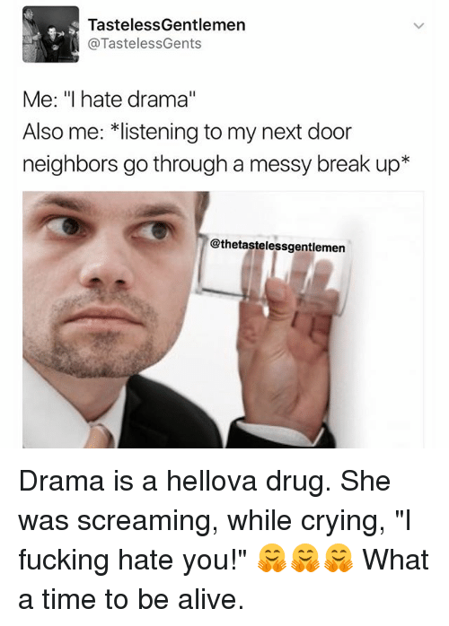 "Memes, 🤖, and Drama: Tasteless Gentlemen  @TastelessGents  Me: ""I hate drama""  Also me: listening to my next door  neighbors go through a messy break up  @thetastelessgentlemen Drama is a hellova drug. She was screaming, while crying, ""I fucking hate you!"" 🤗🤗🤗 What a time to be alive."