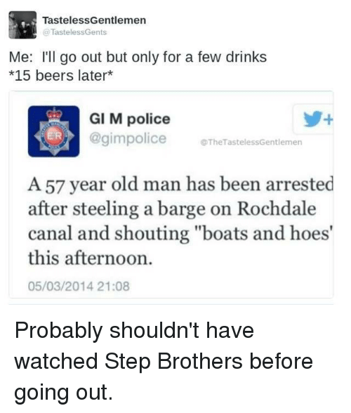 """Step Brothers: Tasteless Gentlemen  TastelessGents  Me: I'll go out but only for a few drinks  *15 beers later  GI M police  police TheTastelessGentlemen  A 57 year old man has been arrested  after steeling a barge on Rochdale  canal and shouting """"boats and hoes'  this afternoon.  05/03/2014 21:08 Probably shouldn't have watched Step Brothers before going out."""