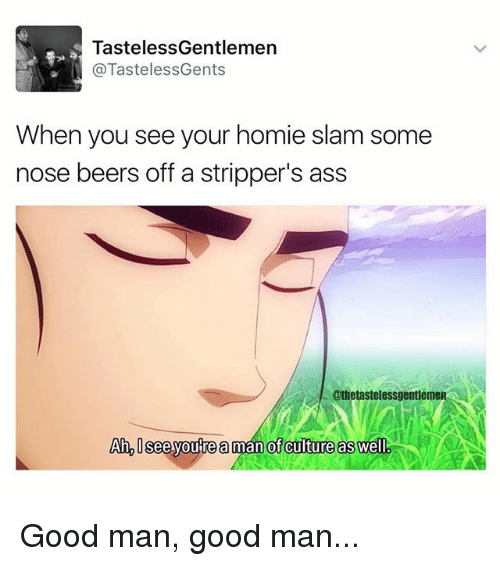 Memes, 🤖, and Slam: TastelessGentlemen  @Tasteless Gents  When you see your homie slam some  nose beers off a stripper's ass  @thetastelessgentleme  Ah, Isee you re a man of culture as well Good man, good man...