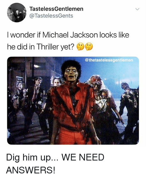 Memes, Michael Jackson, and Thriller: TastelessGentlemen  @TastelessGents  I wonder if Michael Jackson looks like  he did in Thriller yet? i  @thetastelessgentlemen Dig him up... WE NEED ANSWERS!