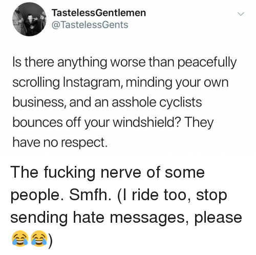 Fucking, Instagram, and Memes: TastelessGentlemen  @TastelessGents  Is there anything worse than peacefully  scrolling Instagram, minding your own  business, and an asshole cyclists  bounces off your windshield? They  have no respect. The fucking nerve of some people. Smfh. (I ride too, stop sending hate messages, please 😂😂)