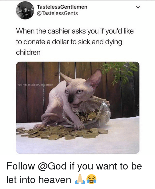 Children, Funny, and God: TastelessGentlemen  @TastelessGents  When the cashier asks you if you'd like  to donate a dollar to sick and dying  children  @TheTastelessGentlemer Follow @God if you want to be let into heaven 🙏🏼😂