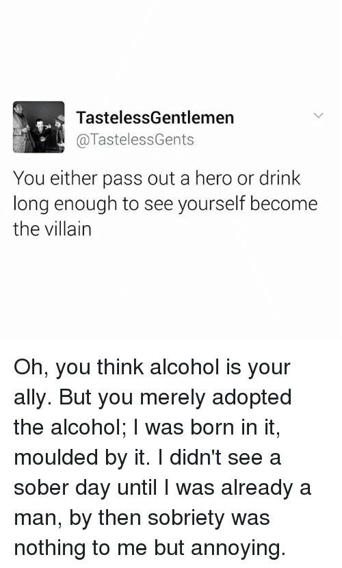 Memes, Alcohol, and Ally: TastelessGentlemen  @TastelessGents  You either pass out a hero or drink  long enough to see yourself become  the villain Oh, you think alcohol is your ally. But you merely adopted the alcohol; I was born in it, moulded by it. I didn't see a sober day until I was already a man, by then sobriety was nothing to me but annoying.