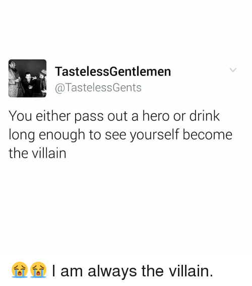 Memes, Villain, and 🤖: TastelessGentlemen  @TastelessGents  You either pass out a hero or drink  long enough to see yourself become  the villain 😭😭 I am always the villain.
