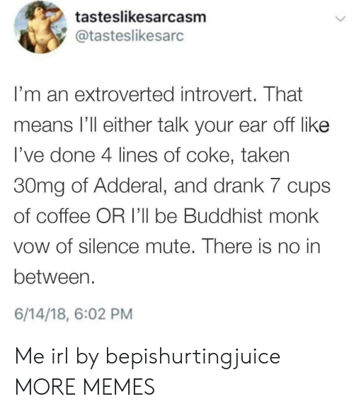 vow: tasteslikesarcasm  @tasteslikesarc  I'm an extroverted introvert. That  means l'll either talk your ear off like  l've done 4 lines of coke, taken  30mg of Adderal, and drank 7 cups  of coffee OR I'll be Buddhist monk  vow of silence mute. There is no in  between.  6/14/18, 6:02 PM Me irl by bepishurtingjuice MORE MEMES