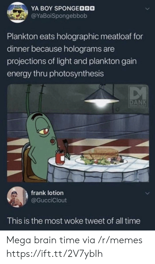 Booty: TAT  BOOTY  YA BOY SPONGEDOO  @YaBoiSpongebbob  Plankton eats holographic meatloaf for  dinner because holograms are  projections of light and plankton gain  energy thru photosynthesis  DANK  LOOTOTEN  frank lotion  @GucciClout  This is the most woke tweet of all time Mega brain time via /r/memes https://ift.tt/2V7ybIh