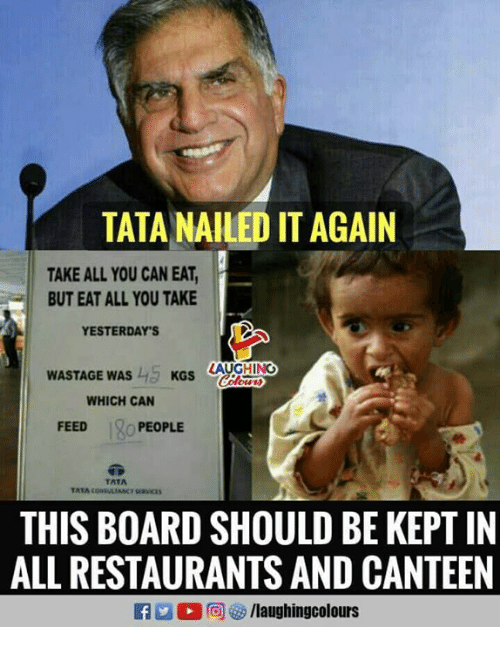 tata: TATA NAILED IT AGAIN  TAKE ALL YOU CAN EAT,  BUT EAT ALL YOU TAKE  YESTERDAY'S  WASTAGE WAS  KGS AUGHING  WHICH CAN  FEEDo PEOPLE  TATA  THIS BOARD SHOULD BE KEPT IN  ALL RESTAURANTS AND CANTEEN  /laughingcolours
