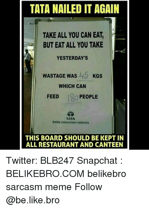 tata: TATA NAILED IT AGAIN  TAKE ALL YOU CAN EAT,  BUT EAT ALL YOU TAKE  YESTERDAY'S  WASTAGE WAS KGS  WHICH CAN  FEED  O PEOPLE  TATA  TATA CONSULTANCY SERVICES  THIS BOARD SHOULD BE KEPT IN  ALL RESTAURANT AND CANTEEN Twitter: BLB247 Snapchat : BELIKEBRO.COM belikebro sarcasm meme Follow @be.like.bro