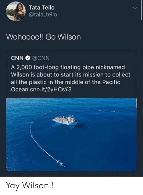 tata: Tata Tello  @tala tello  Wohoooo!! Go Wilson  CNN @CNN  A 2,000 foot-long floating pipe nicknamed  Wilson is about to start its mission to collect  all the plastic in the middle of the Pacific  Ocean cnn.it/2yHCsY3 Yay Wilson!!