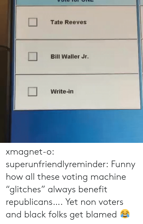 "voting machine: Tate Reeves  Bill Waller Jr.  Write-in xmagnet-o: superunfriendlyreminder:    Funny how all these voting machine ""glitches"" always benefit republicans….     Yet non voters and black folks get blamed 😂"