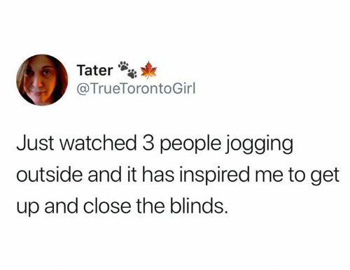 3 People: Tater  @TrueTorontoGirl  Just watched 3 people jogging  outside and it has inspired me to get  up and close the blinds.