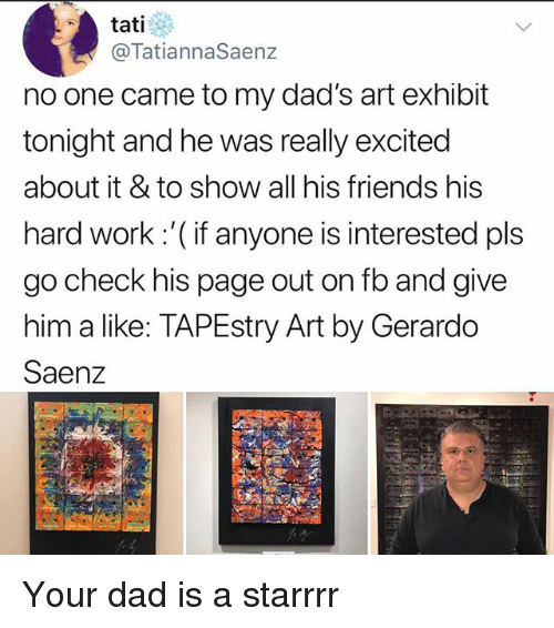 Dad, Friends, and Memes: tati  @TatiannaSaenz  no one came to my dad's art exhibit  tonight and he was really excited  about it & to show all his friends his  hard work :'( if anyone is interested pls  go check his page out on fb and give  him a like: TAPEstry Art by Gerardo  Saenz Your dad is a starrrr
