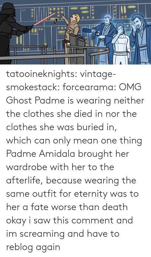 comment: tatooineknights: vintage-smokestack:   forcearama: OMG Ghost Padme is wearing neither the clothes she died in nor the clothes she was buried in, which can only mean one thing  Padme Amidala brought her wardrobe with her to the afterlife, because wearing the same outfit for eternity was to her a fate worse than death   okay i saw this comment and im screaming and have to reblog again