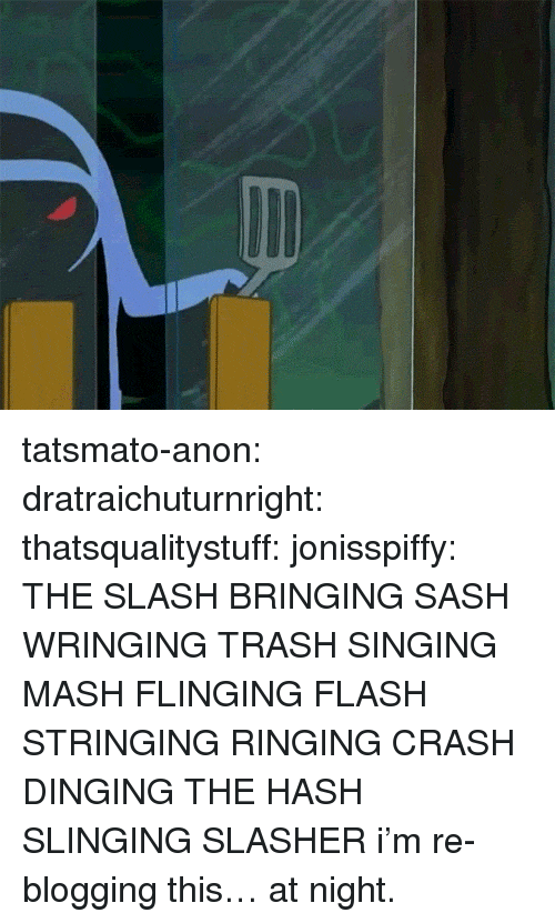 blogging: tatsmato-anon: dratraichuturnright:  thatsqualitystuff:  jonisspiffy:  THE SLASH BRINGING SASH WRINGING TRASH SINGING MASH FLINGING FLASH STRINGING RINGING CRASH DINGING  THE HASH SLINGING SLASHER  i'm re-blogging this… at night.