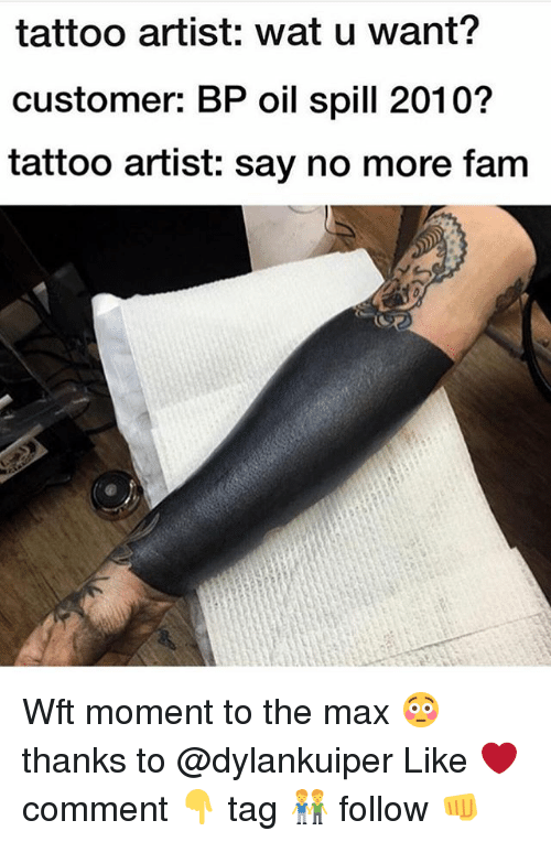 oil spill: tattoo artist: wat u want?  customer: BP oil spill 2010?  tattoo artist: say no more fam Wft moment to the max 😳 thanks to @dylankuiper Like ❤️ comment 👇 tag 👬 follow 👊