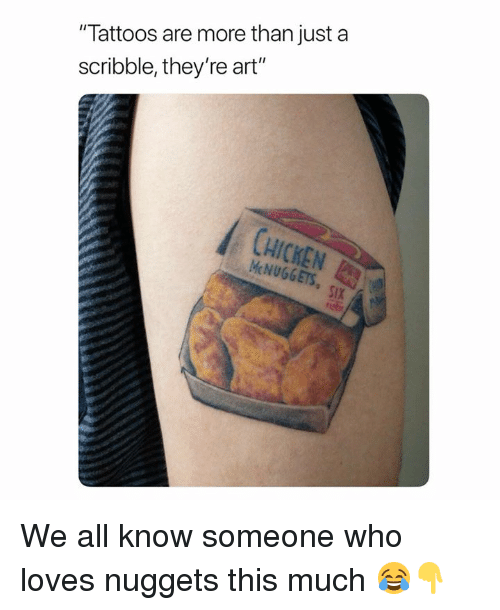 """Tattoos, Art, and Who: """"Tattoos are more than just a  scribble, they're art""""  HICKEN  McNUGGETS  SIX We all know someone who loves nuggets this much 😂👇"""