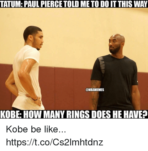 Be Like, Memes, and Paul Pierce: TATUM: PAUL PIERCE TOLD ME TO DO IT THIS WAY  @NBAMEMES  KOBE: HOW MANY RINGS DOES HE HAVE? Kobe be like... https://t.co/Cs2lmhtdnz
