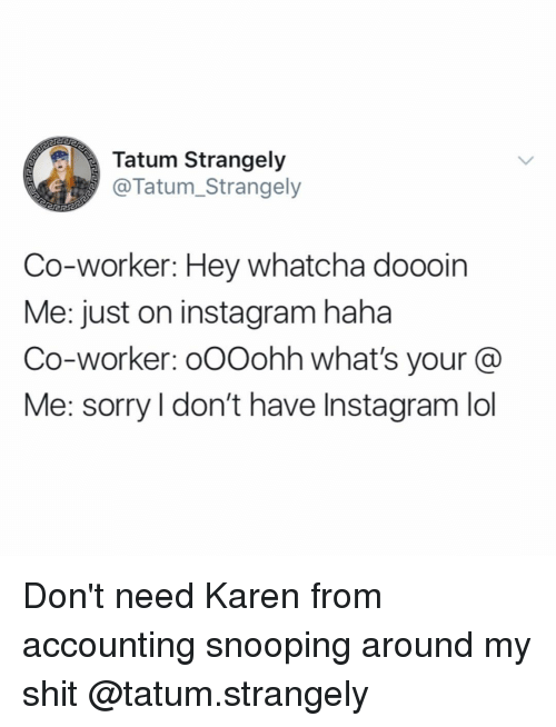 Snooping: Tatum Strangely  @Tatum_Strangely  Co-worker: Hey whatcha doooin  Me: just on instagram haha  Co-worker: oOOohh what's your @  Me: sorry l don't have Instagram lol Don't need Karen from accounting snooping around my shit @tatum.strangely
