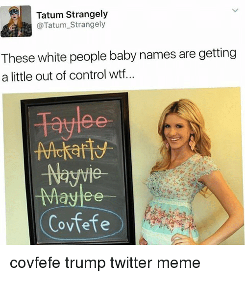 Trump Twitter: Tatum Strangely  @Tatum_Strangely  These white people baby names are getting  a little out of control wtf..  Nayvie  av  Covfefe  covfefe trump twitter meme