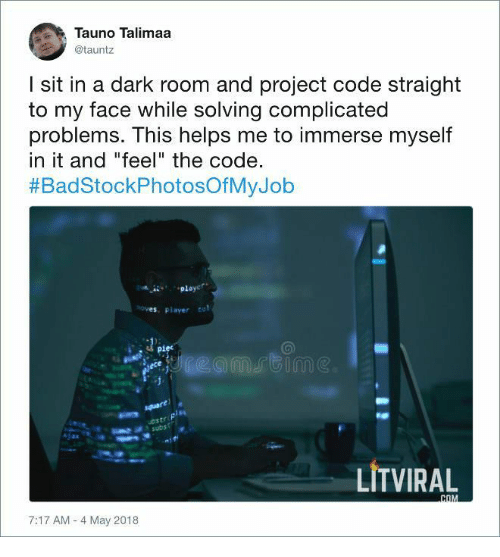 """A Dark Room: Tauno Talimaa  @tauntz  I sit in a dark room and project code straight  to my face while solving complicated  problems. This helps me to immerse myself  in it and """"feel"""" the code.  #BadStockPhotosOfMyJob  es, player to  piec  LİTVIRAL  7:17 AM -4 May 2018"""