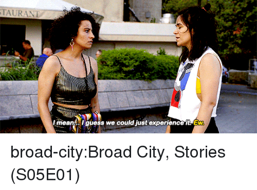 broad city: TAURANT  meanA ! guess we could just experience it Ew broad-city:Broad City, Stories (S05E01)