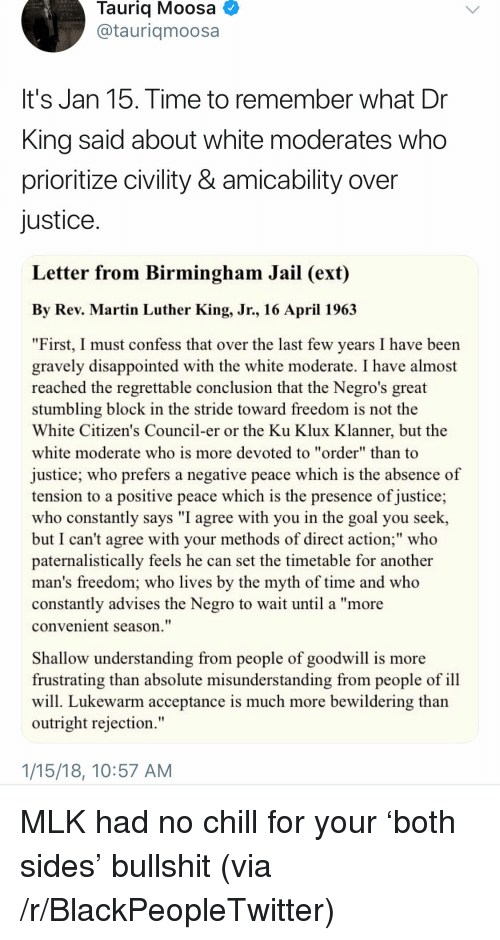 "Regrettable: Tauriq Moosa  @tauriqmoosa  It's Jan 15. Time to remember what Dr  King said about white moderates who  prioritize civility & amicability over  justice  Letter from Birmingham Jail (ext)  By Rev. Martin Luther King, Jr., 16 April 196.3  ""First, I must confess that over the last few years I have been  gravely disappointed with the white moderate. I have almost  reached the regrettable conclusion that the Negro's great  stumbling block in the stride toward freedom is not the  White Citizen's Council-er or the Ku Klux Klanner, but the  white moderate who is more devoted to ""order"" than to  justice; who prefers a negative peace which is the absence of  tension to a positive peace which is the presence of justice;  who constantly says ""I agree with you in the goal you seek,  but I can't agree with your methods of direct action;"" who  paternalistically feels he can set the timetable for another  man's freedom; who lives by the myth of time and who  constantly advises the Negro to wait until a ""more  convenient season.""  Shallow understanding from people of goodwill is more  frustrating than absolute misunderstanding from people of ill  will. Lukewarm acceptance is much more bewildering than  outright rejection.""  1/15/18, 10:57 AM <p>MLK had no chill for your 'both sides' bullshit (via /r/BlackPeopleTwitter)</p>"