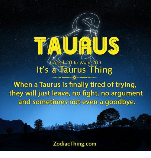 No Fighting: TAURU  il 20 to May 20)  It's  a Taurus Thing  When a Taurus is finally tired of trying,  they will just leave, no fight, no argument  and sometimes not even a goodbye.  Zodiac Thing.com