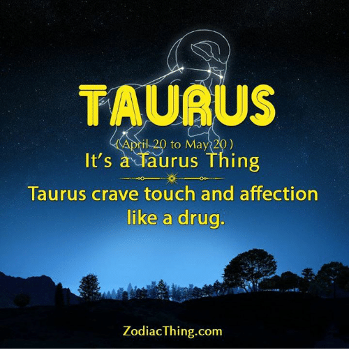 Cravings: TAURU  il 20 to May 20)  It's  a Taurus Thing  Taurus crave touch and affection  like a drug  Zodiac Thing.com
