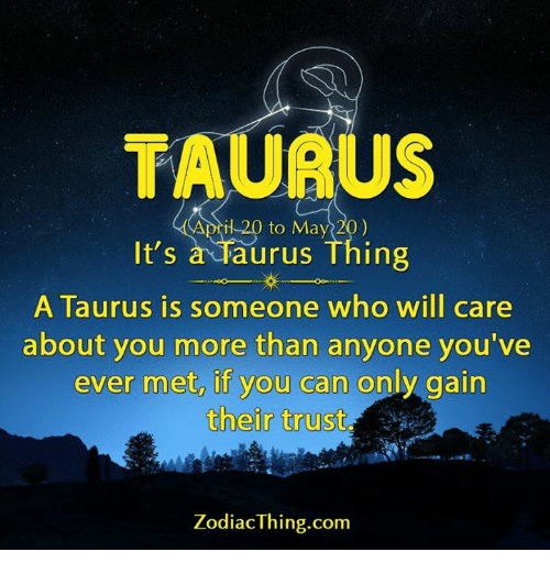 gain: TAURU  il 20 to May 20)  It's  a Taurus Thing  A Taurus is someone who will care  about you more than anyone you've  ever met, if you can only gain  their trust  Zodiac Thing.com