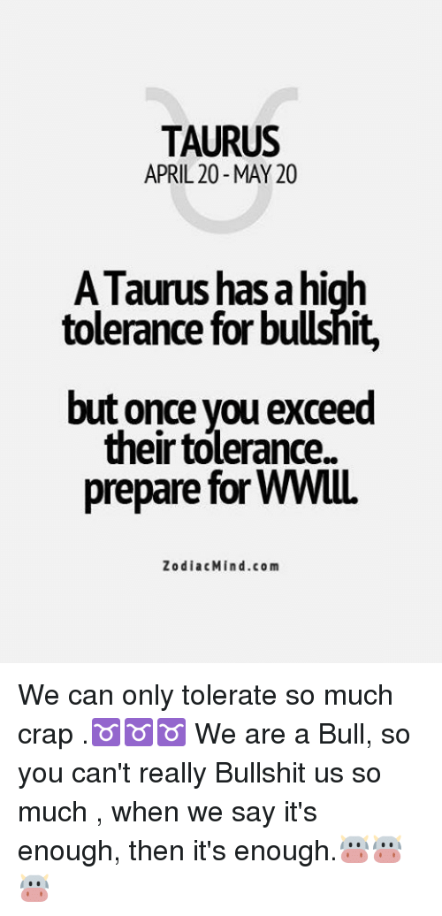 Taurus, Zodiac, and April: TAURUS  APRIL 20 MAY 20  A Taurus has ahigh  tolerance for bullshit,  but once you exceed  their tolerance.  Zodiac Mind.com We can only tolerate so much crap .♉️♉️♉️ We are a Bull, so you can't really Bullshit us so much , when we say it's enough, then it's enough.🐮🐮🐮