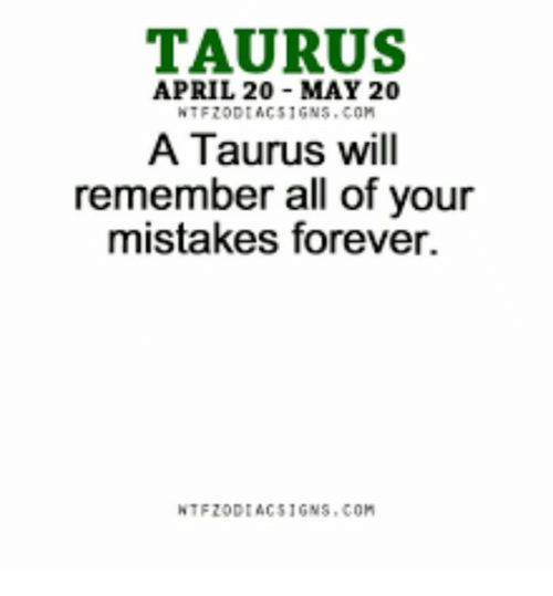 April: TAURUS  APRIL 20 MAY 20  A Taurus will  remember all of your  mistakes forever.  NTF20DIACS16NS COM