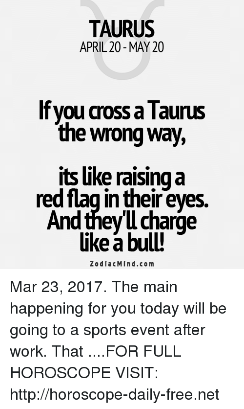 red flag: TAURUS  APRIL 20 MAY 20  If you CroSS a Taunus  the Wrong Way,  its like raising a  red flag in their eyes.  And theyl charge  Like abull!  Zodiac Mind.com Mar 23, 2017. The main happening for you today will be going to a sports event after work. That  ....FOR FULL HOROSCOPE VISIT: http://horoscope-daily-free.net