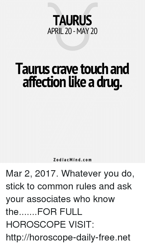 Cravings: TAURUS  APRIL 20 MAY 20  laurus crave touch and  affection like a drug  Zodiac Mind.co m Mar 2, 2017. Whatever you do, stick to common rules and ask your associates who know the.......FOR FULL HOROSCOPE VISIT: http://horoscope-daily-free.net