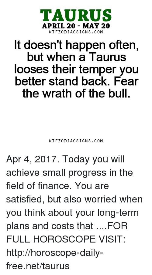 looses: TAURUS  APRIL 20 MAY 20  W TFZ0 DIAC SIGNS COM  It doesn't happen often,  but when a Taurus  looses their temper you  better stand back. Fear  the Wrath of the bull.  W TFZ0 DIAC SIGNS COM Apr 4, 2017. Today you will achieve small progress in the field of finance. You are satisfied, but also worried when you think about your long-term plans and costs that ....FOR FULL HOROSCOPE VISIT: http://horoscope-daily-free.net/taurus