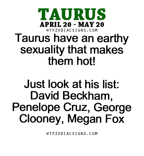 David Beckham, Megan, and Megan Fox: TAURUS  APRIL 20 MAY 20  WTFZODIACSIGNS. COM  Taurus have an earthy  sexuality that makes  them hot!  Just look at his list:  David Beckham  Penelope Cruz, George  Clooney, Megan Fox  WTFZODIACSIGNS. COM