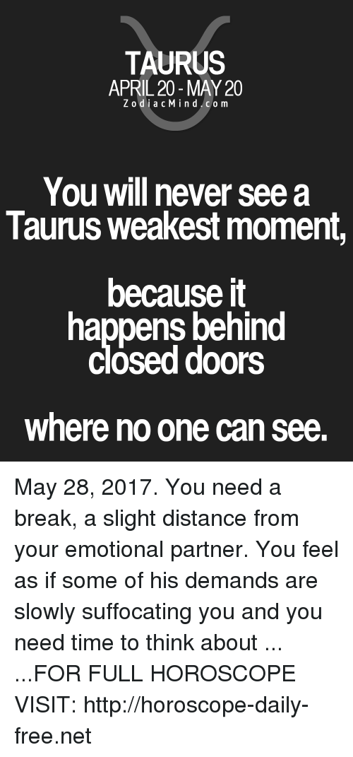Break, Free, and Horoscope: TAURUS  APRIL 20 MAY 20  Z odi a c M i n d C o m  You will never see a  Taurus weakest moment,  because it  happens behind  Closed doors  where no one can see May 28, 2017. You need a break, a slight distance from your emotional partner. You feel as if some of his demands are slowly suffocating you and you need time to think about   ... ...FOR FULL HOROSCOPE VISIT: http://horoscope-daily-free.net