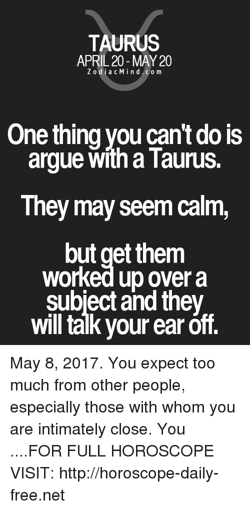 April: TAURUS  APRIL 20 MAY 20  Z odi a c M i n d C o m  One thing you can't do is  argue with a Taurus.  They may seem calm,  out get them  worked up over a  subject and they  will talk your ear off. May 8, 2017. You expect too much from other people, especially those with whom you are intimately close. You ....FOR FULL HOROSCOPE VISIT: http://horoscope-daily-free.net