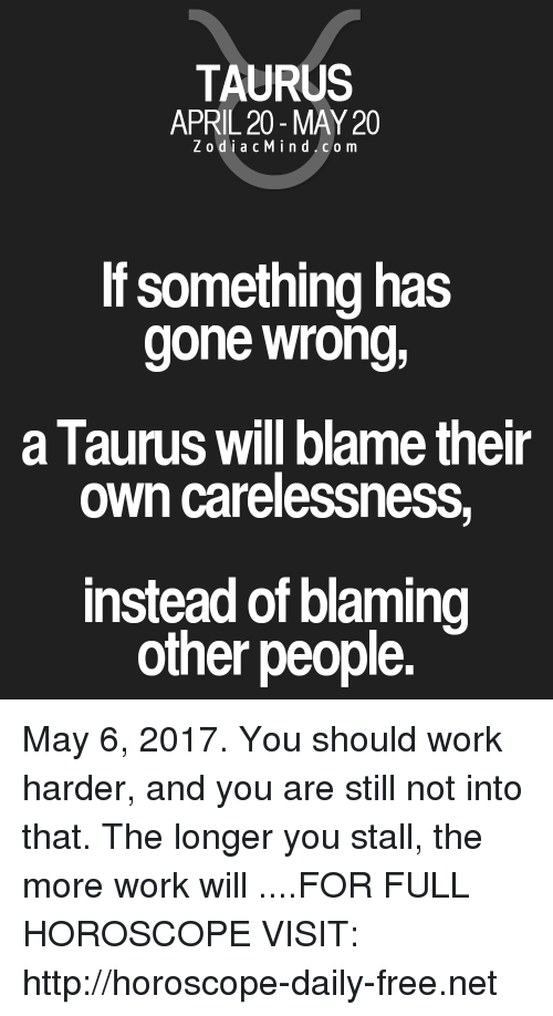 April: TAURUS  APRIL 20 MAY 20  Z odi a c M i n d C o m  If something has  gone wrong,  a lauruS Will blame their  own carelessness,  instead of blaming  other people. May 6, 2017. You should work harder, and you are still not into that. The longer you stall, the more work will  ....FOR FULL HOROSCOPE VISIT: http://horoscope-daily-free.net