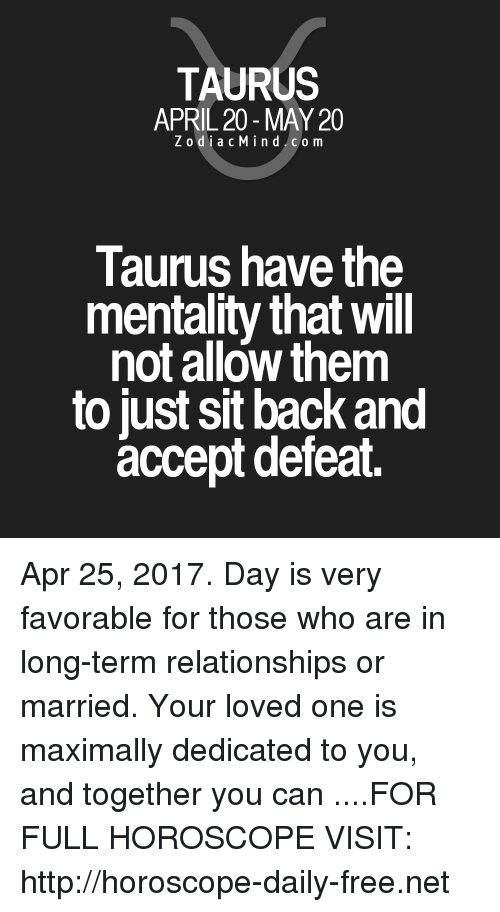 Relationships, Free, and Horoscope: TAURUS  APRIL 20 MAY 20  Z odi a c M i n d C o m  Taurus have the  mentality that will  not allow them  to just sit back and  accept defeat. Apr 25, 2017. Day is very favorable for those who are in long-term relationships or married. Your loved one is maximally dedicated to you, and together you can ....FOR FULL HOROSCOPE VISIT: http://horoscope-daily-free.net