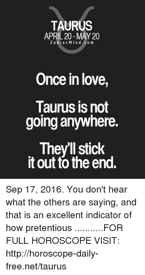 Love, Pretentious, and Free: TAURUS  APRIL 20 MAY 20  Z odi a c M i n d C o m  Once in love,  Taurus is not  going anywhere.  They'll stick  it out to the end. Sep 17, 2016. You don't hear what the others are saying, and that is an excellent indicator of how pretentious ...........FOR FULL HOROSCOPE VISIT: http://horoscope-daily-free.net/taurus