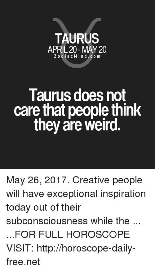 Weird, Free, and Horoscope: TAURUS  APRIL 20 MAY 20  Z odi a c Mind Co m  Taurus does not  care that people think  they are weird. May 26, 2017. Creative people will have exceptional inspiration today out of their subconsciousness while the ... ...FOR FULL HOROSCOPE VISIT: http://horoscope-daily-free.net