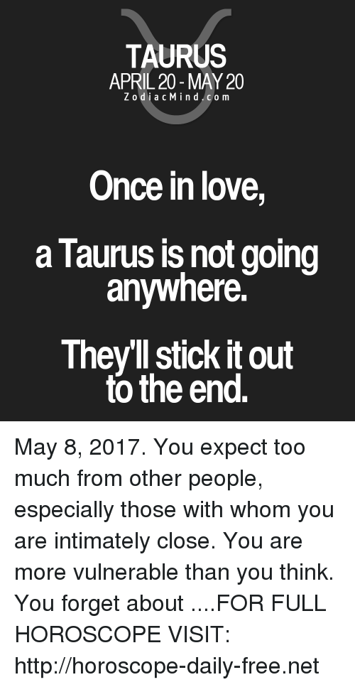 April: TAURUS  APRIL 20-MAY 20  Z odi a c Mind Co m  Once in love,  a Taurus is not going  anywhere.  Theyll stick itout  to the end. May 8, 2017. You expect too much from other people, especially those with whom you are intimately close. You are more vulnerable than you think. You forget about ....FOR FULL HOROSCOPE VISIT: http://horoscope-daily-free.net