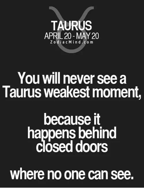 Taurus, April, and Never: TAURUS  APRIL 20-MAY 20  Z to d i a c M i n d c o m  You will never see a  Taurus weakest moment,  because it  happens behind  Closed doors  where no one can see